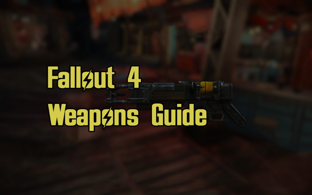 Fallout 4 Weapons Guide Guns and Melee